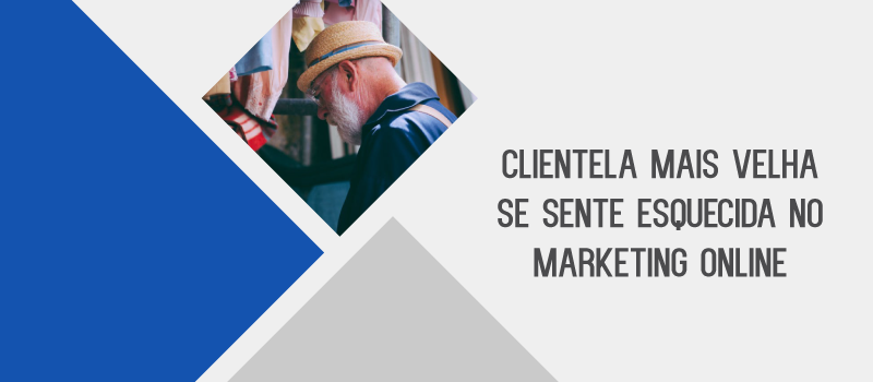 CLIENTELA MAIS VELHA SE SENTE ESQUECIDA NO MARKETING ONLINE