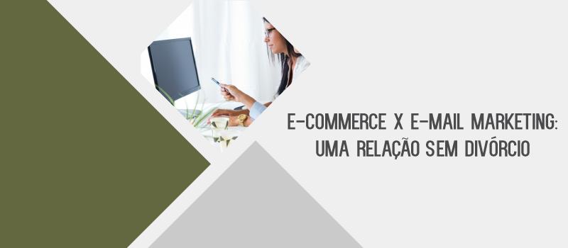 E-commerce x E-mail marketing: uma relação sem divórcio