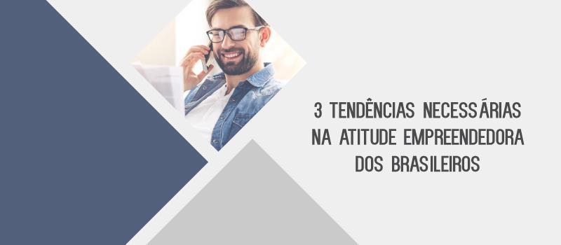3 tendências necessárias na atitude empreendedora dos brasileiros