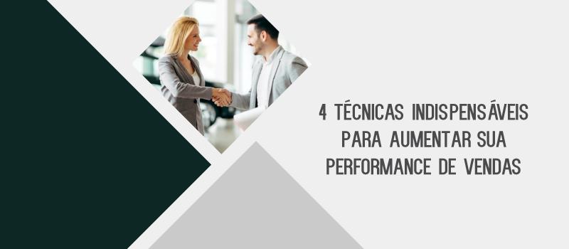 4 técnicas indispensáveis para aumentar a sua performance de vendas