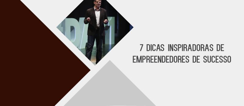 7 DICAS INSPIRADORAS DE EMPREENDEDORES DE SUCESSO